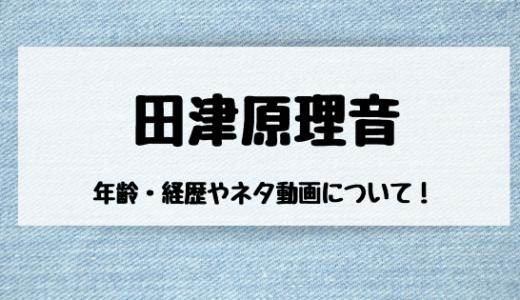 田津原理音(たづはらりおん)の年齢や経歴は?ネタ動画もチェック!